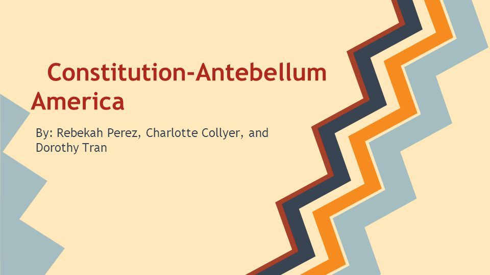 Constitution-Antebellum America By: Rebekah Perez, Charlotte Collyer, and Dorothy Tran