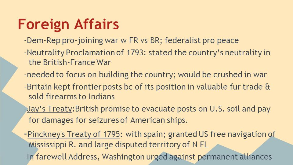 Foreign Affairs -Dem-Rep pro-joining war w FR vs BR; federalist pro peace -Neutrality Proclamation of 1793: stated the country's neutrality in the Bri
