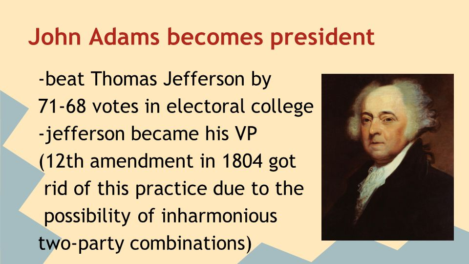 John Adams becomes president -beat Thomas Jefferson by 71-68 votes in electoral college -jefferson became his VP (12th amendment in 1804 got rid of th