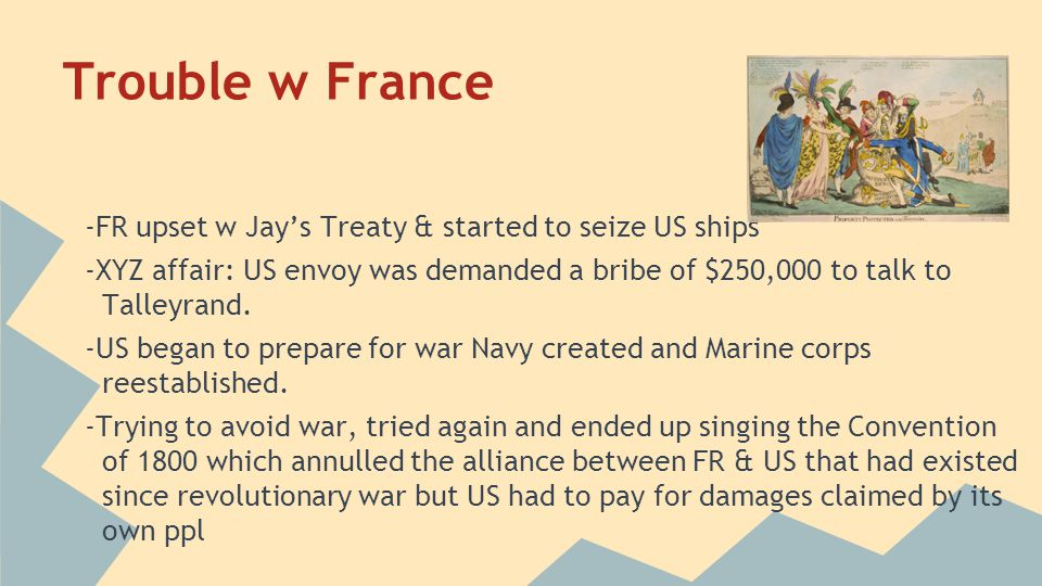 Trouble w France -FR upset w Jay's Treaty & started to seize US ships -XYZ affair: US envoy was demanded a bribe of $250,000 to talk to Talleyrand. -U