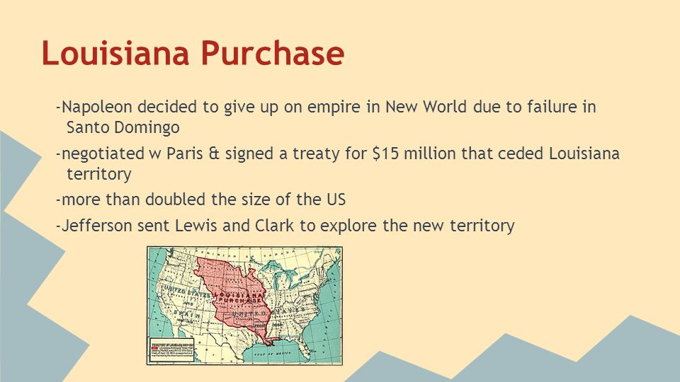 Louisiana Purchase -Napoleon decided to give up on empire in New World due to failure in Santo Domingo -negotiated w Paris & signed a treaty for $15 m