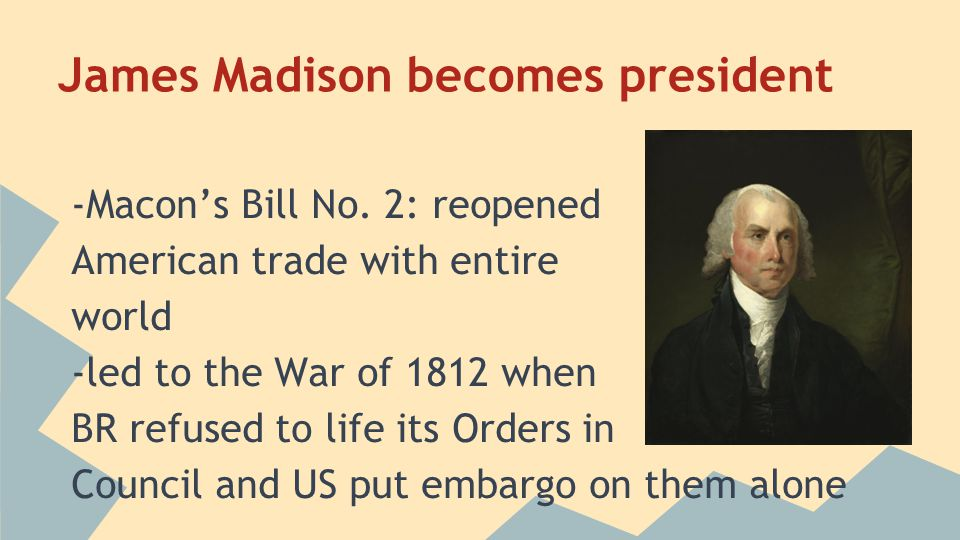 James Madison becomes president -Macon's Bill No. 2: reopened American trade with entire world -led to the War of 1812 when BR refused to life its Ord