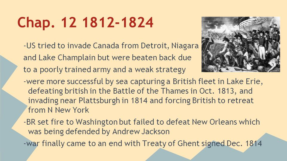 Chap. 12 1812-1824 -US tried to invade Canada from Detroit, Niagara and Lake Champlain but were beaten back due to a poorly trained army and a weak st