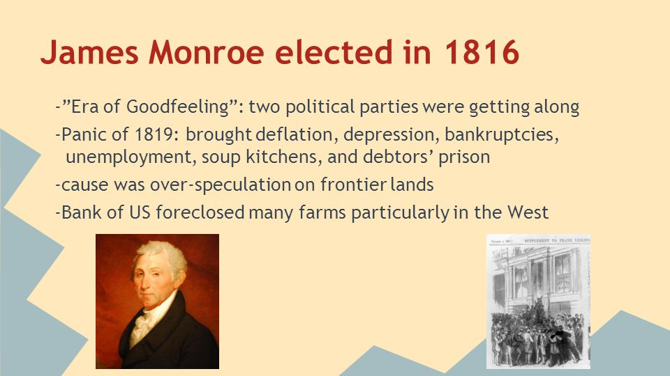 """James Monroe elected in 1816 -""""Era of Goodfeeling"""": two political parties were getting along -Panic of 1819: brought deflation, depression, bankruptci"""