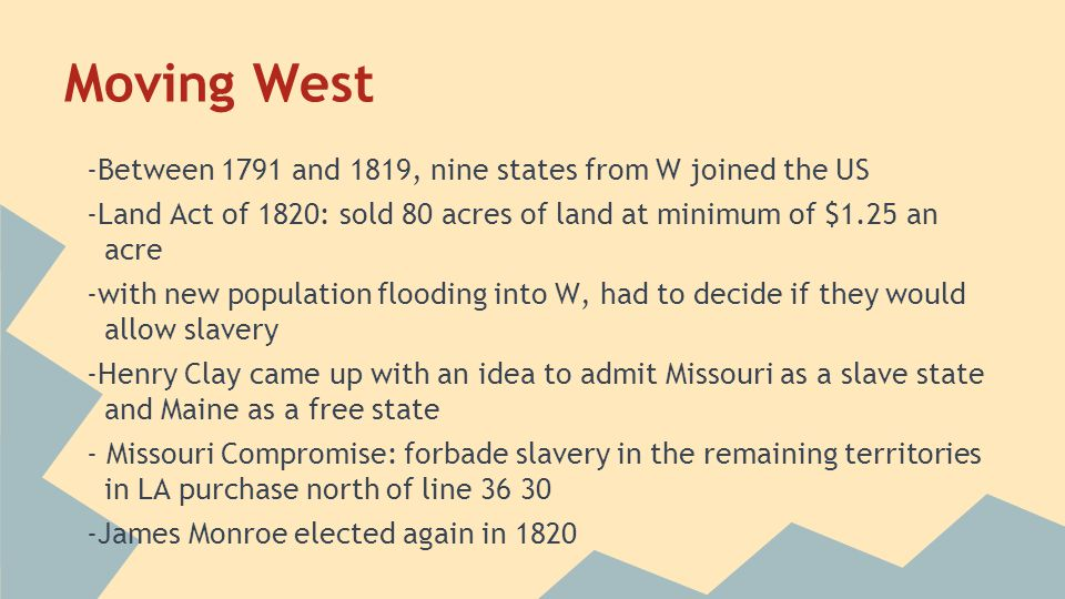 Moving West -Between 1791 and 1819, nine states from W joined the US -Land Act of 1820: sold 80 acres of land at minimum of $1.25 an acre -with new po