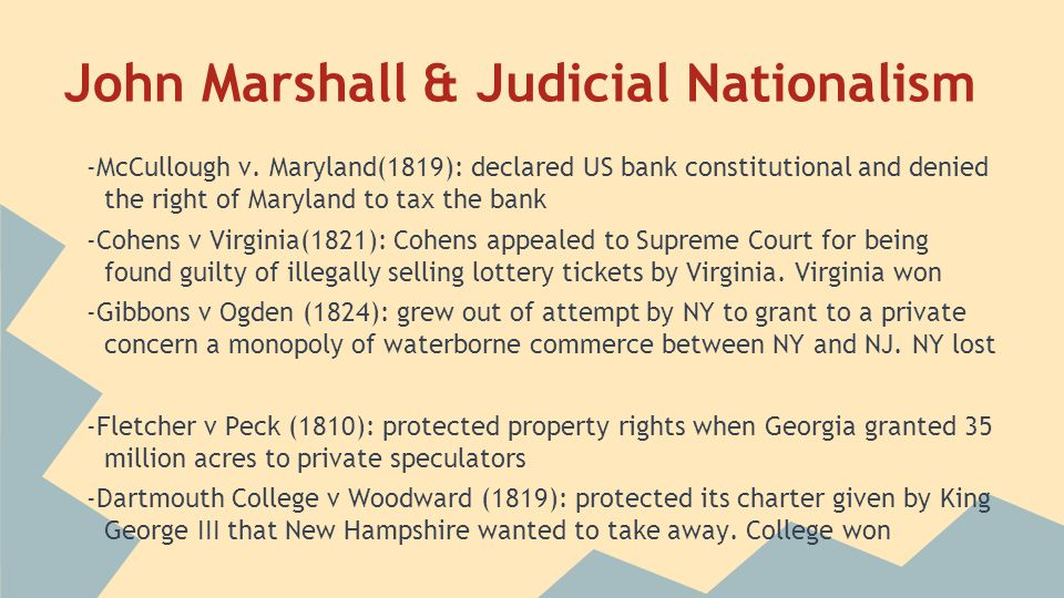 John Marshall & Judicial Nationalism -McCullough v. Maryland(1819): declared US bank constitutional and denied the right of Maryland to tax the bank -