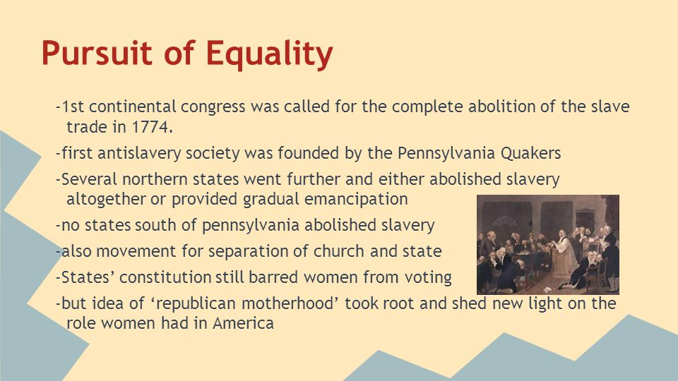 Pursuit of Equality -1st continental congress was called for the complete abolition of the slave trade in 1774. -first antislavery society was founded