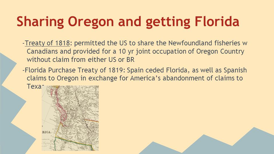 Sharing Oregon and getting Florida -Treaty of 1818: permitted the US to share the Newfoundland fisheries w Canadians and provided for a 10 yr joint oc