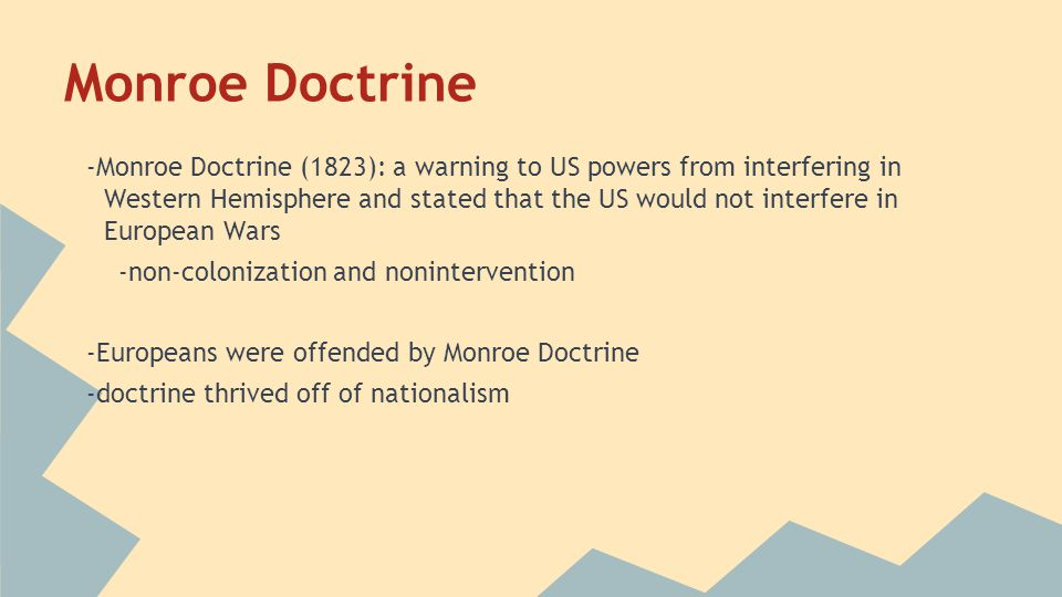 Monroe Doctrine -Monroe Doctrine (1823): a warning to US powers from interfering in Western Hemisphere and stated that the US would not interfere in E