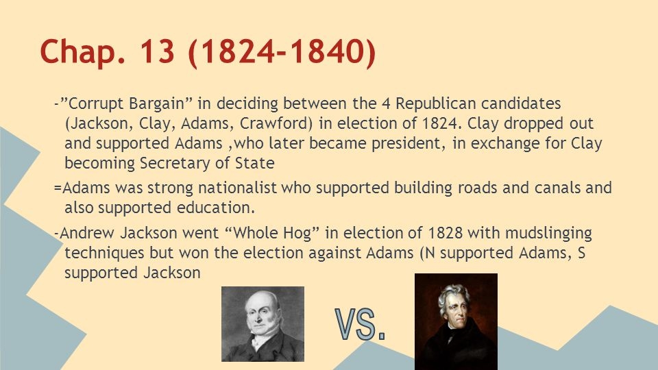 """Chap. 13 (1824-1840) -""""Corrupt Bargain"""" in deciding between the 4 Republican candidates (Jackson, Clay, Adams, Crawford) in election of 1824. Clay dro"""