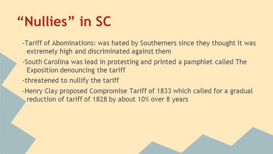 """""""Nullies"""" in SC -Tariff of Abominations: was hated by Southerners since they thought it was extremely high and discriminated against them -South Carol"""