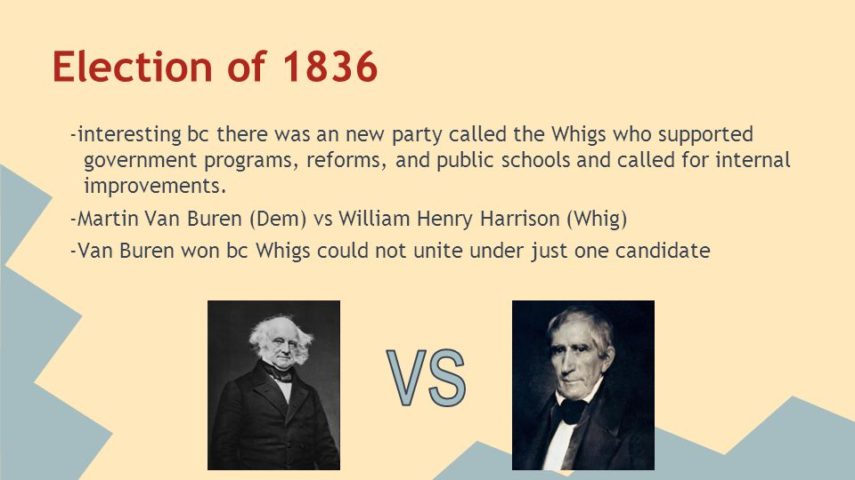 Election of 1836 -interesting bc there was an new party called the Whigs who supported government programs, reforms, and public schools and called for