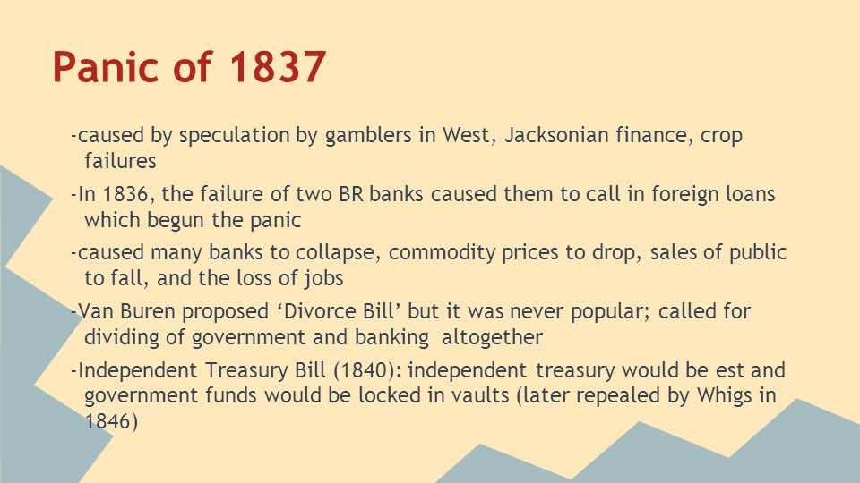 Panic of 1837 -caused by speculation by gamblers in West, Jacksonian finance, crop failures -In 1836, the failure of two BR banks caused them to call