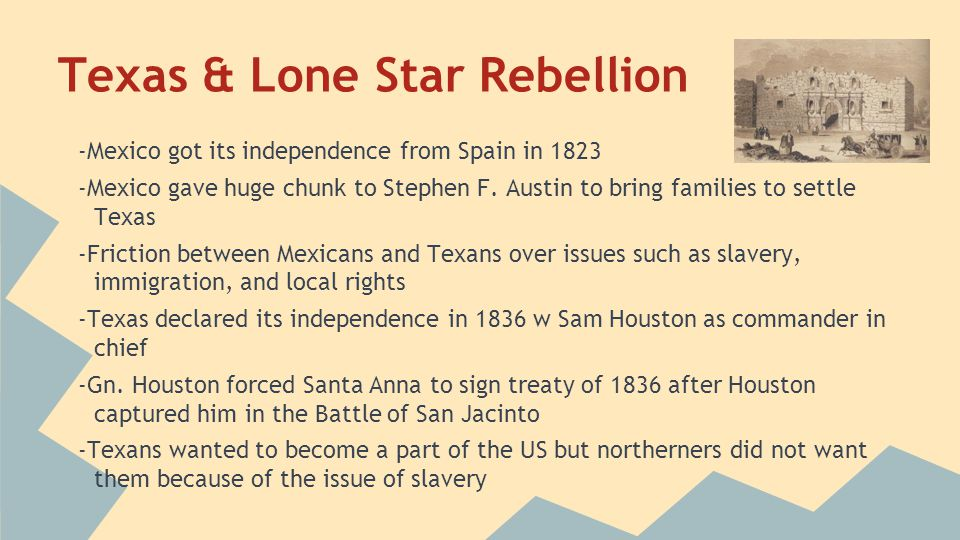 Texas & Lone Star Rebellion -Mexico got its independence from Spain in 1823 -Mexico gave huge chunk to Stephen F. Austin to bring families to settle T