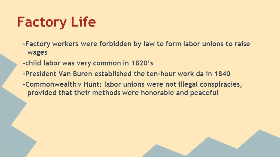 Factory Life -Factory workers were forbidden by law to form labor unions to raise wages -child labor was very common in 1820's -President Van Buren es
