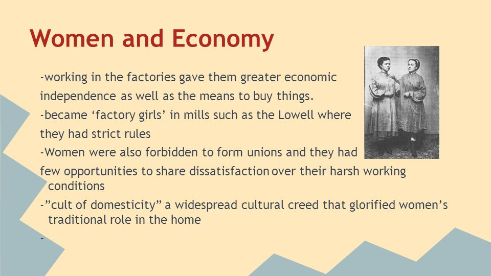 Women and Economy -working in the factories gave them greater economic independence as well as the means to buy things. -became 'factory girls' in mil