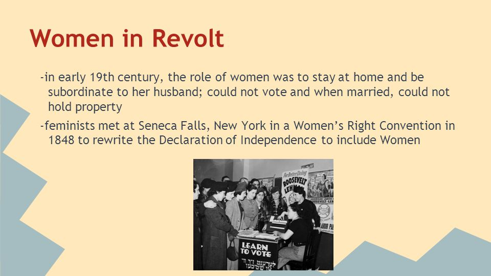Women in Revolt -in early 19th century, the role of women was to stay at home and be subordinate to her husband; could not vote and when married, coul