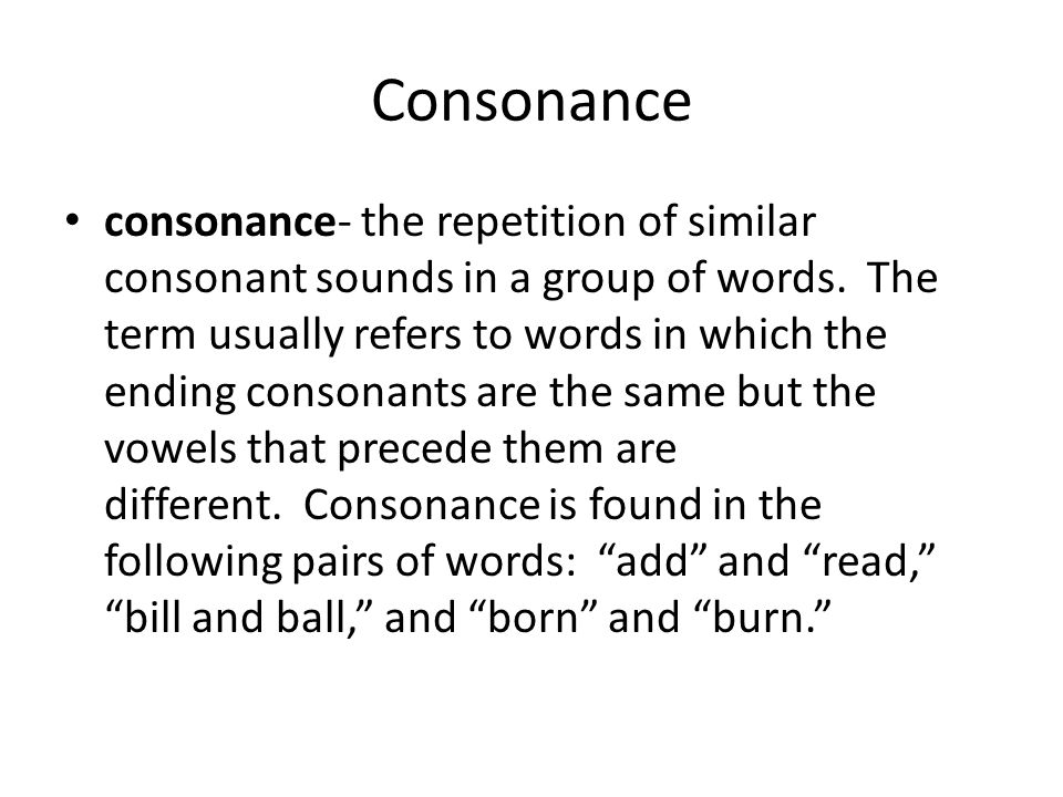 Consonance consonance- the repetition of similar consonant sounds in a group of words. The term usually refers to words in which the ending consonants