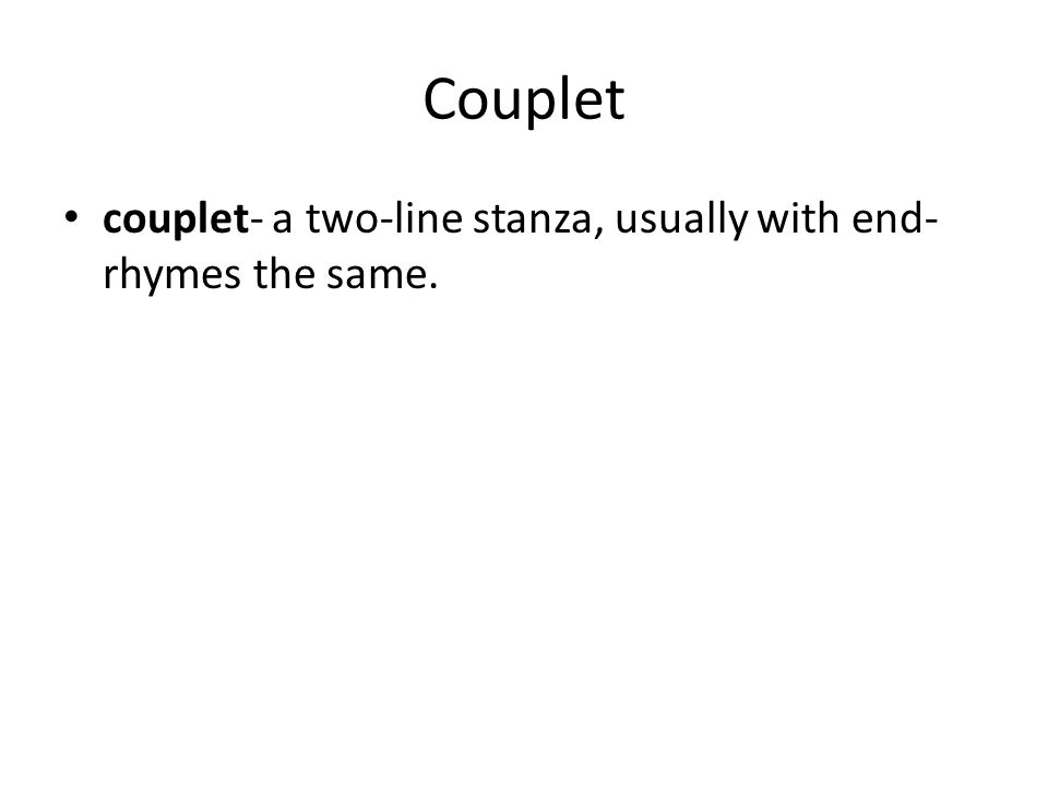 Couplet couplet- a two-line stanza, usually with end- rhymes the same.
