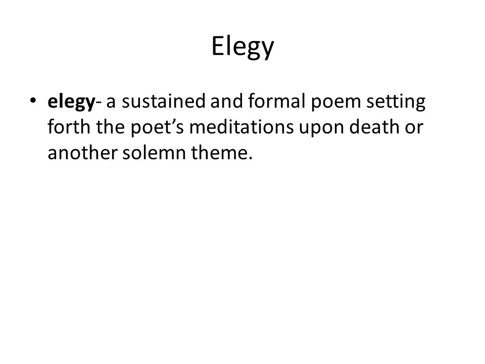 Elegy elegy- a sustained and formal poem setting forth the poet's meditations upon death or another solemn theme.