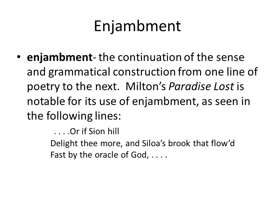 Enjambment enjambment- the continuation of the sense and grammatical construction from one line of poetry to the next. Milton's Paradise Lost is notab