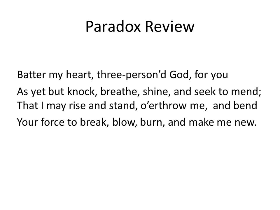 Paradox Review Batter my heart, three-person'd God, for you As yet but knock, breathe, shine, and seek to mend; That I may rise and stand, o'erthrow m