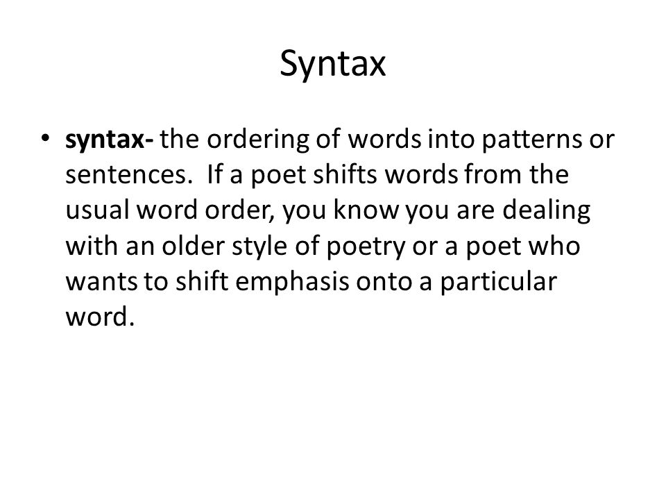 Syntax syntax- the ordering of words into patterns or sentences. If a poet shifts words from the usual word order, you know you are dealing with an ol