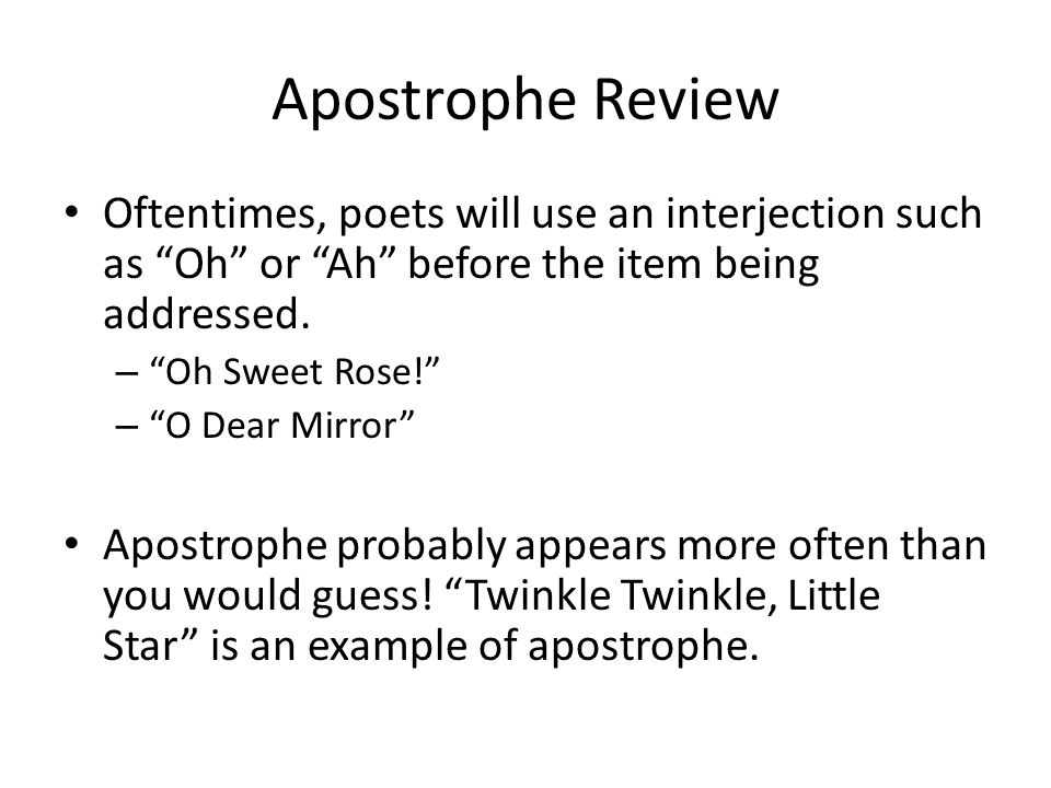 "Apostrophe Review Oftentimes, poets will use an interjection such as ""Oh"" or ""Ah"" before the item being addressed. – ""Oh Sweet Rose!"" – ""O Dear Mirror"