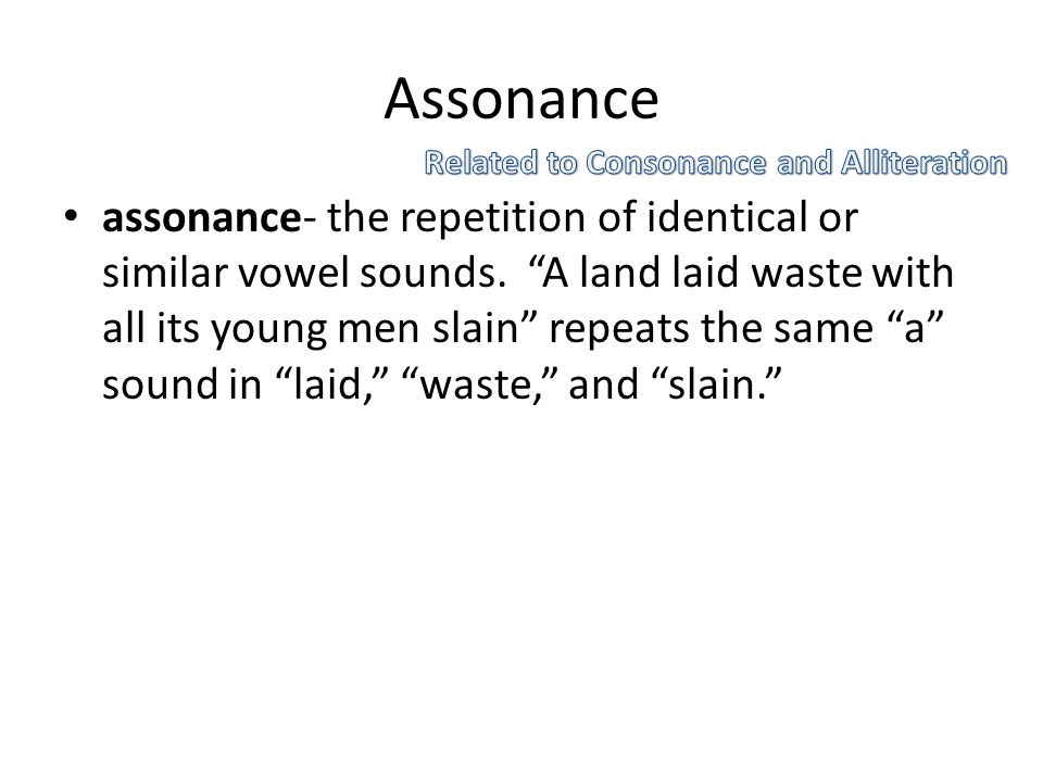"Assonance assonance- the repetition of identical or similar vowel sounds. ""A land laid waste with all its young men slain"" repeats the same ""a"" sound"