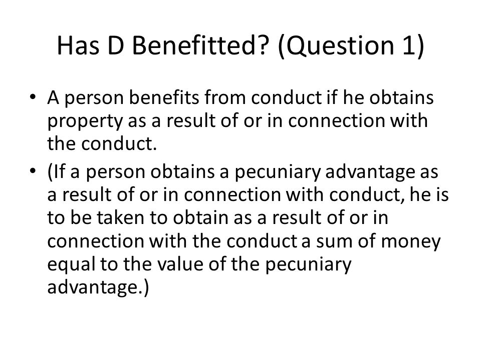 Has D Benefitted? (Question 1) A person benefits from conduct if he obtains property as a result of or in connection with the conduct. (If a person ob