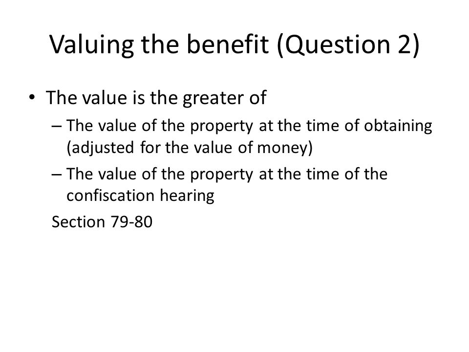 Valuing the benefit (Question 2) The value is the greater of – The value of the property at the time of obtaining (adjusted for the value of money) –