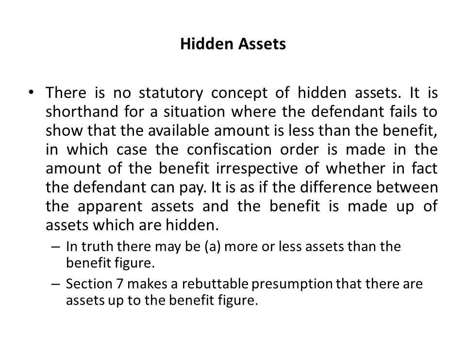 Hidden Assets There is no statutory concept of hidden assets. It is shorthand for a situation where the defendant fails to show that the available amo