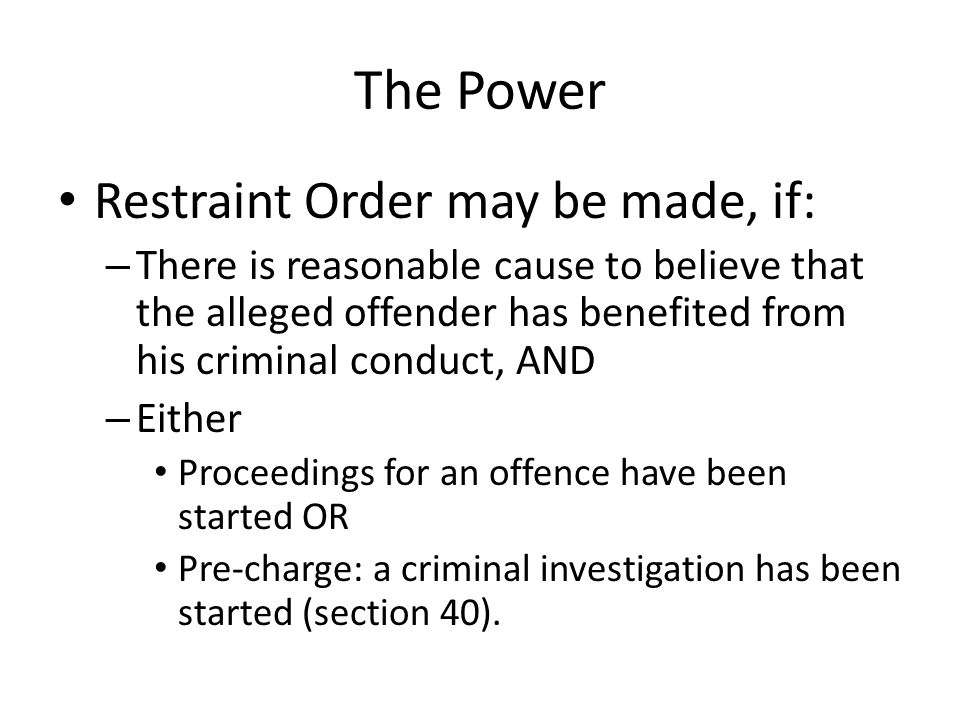 The Power Restraint Order may be made, if: – There is reasonable cause to believe that the alleged offender has benefited from his criminal conduct, A