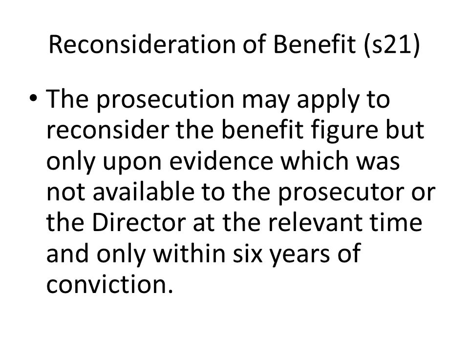 Reconsideration of Benefit (s21) The prosecution may apply to reconsider the benefit figure but only upon evidence which was not available to the pros