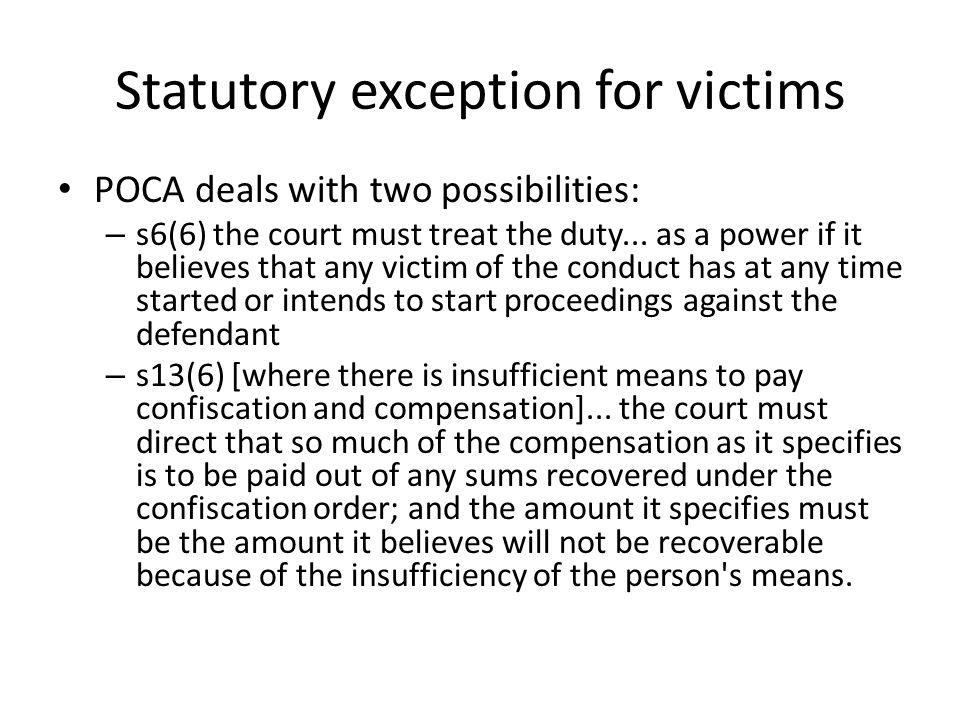Statutory exception for victims POCA deals with two possibilities: – s6(6) the court must treat the duty... as a power if it believes that any victim