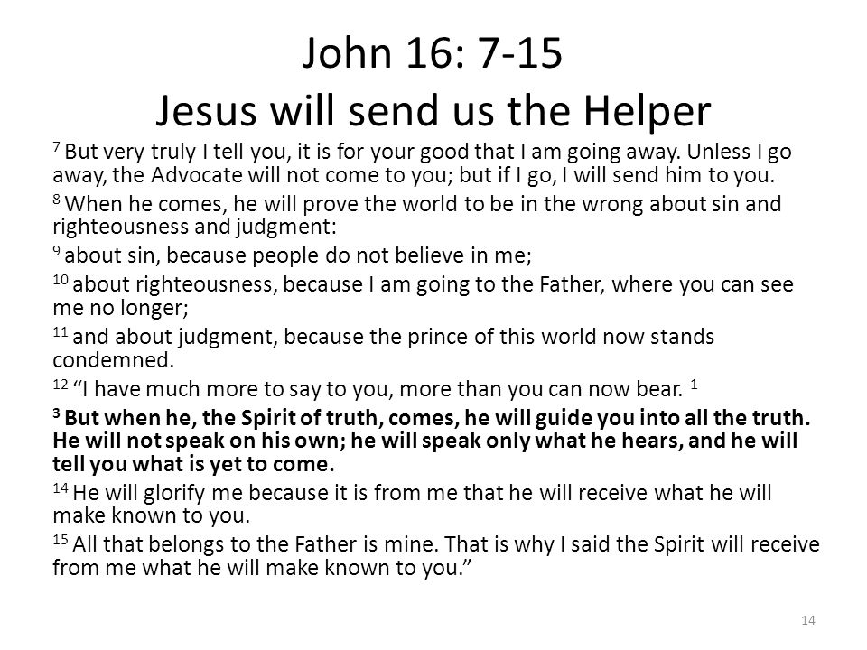 John 16: 7-15 Jesus will send us the Helper 7 But very truly I tell you, it is for your good that I am going away. Unless I go away, the Advocate will