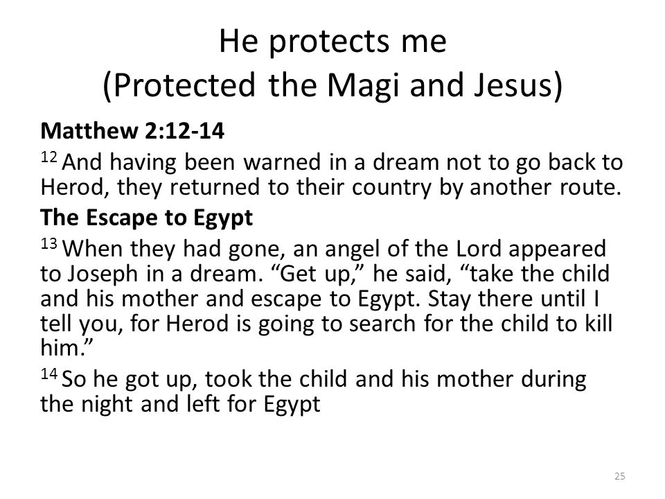 He protects me (Protected the Magi and Jesus) Matthew 2:12-14 12 And having been warned in a dream not to go back to Herod, they returned to their cou