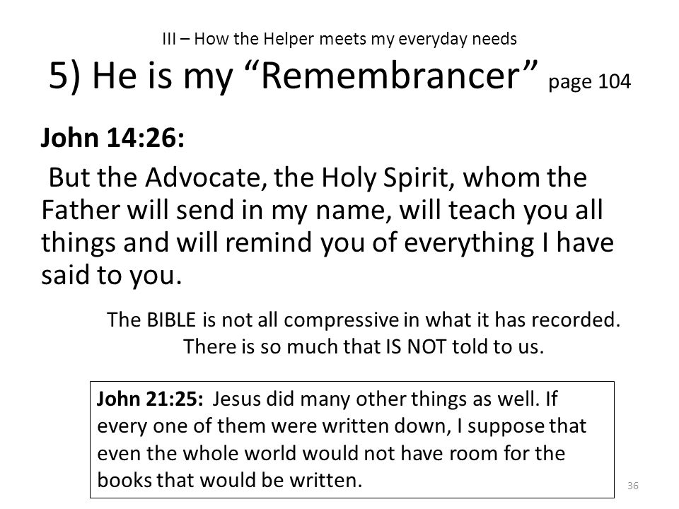 "III – How the Helper meets my everyday needs 5) He is my ""Remembrancer"" page 104 John 14:26: But the Advocate, the Holy Spirit, whom the Father will s"