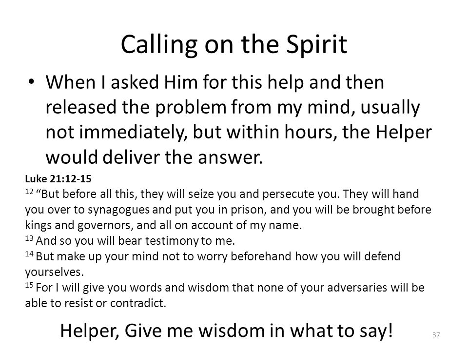 Calling on the Spirit When I asked Him for this help and then released the problem from my mind, usually not immediately, but within hours, the Helper