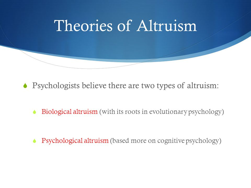 Theories of Altruism  Psychologists believe there are two types of altruism:  Biological altruism (with its roots in evolutionary psychology)  Psychological altruism (based more on cognitive psychology)