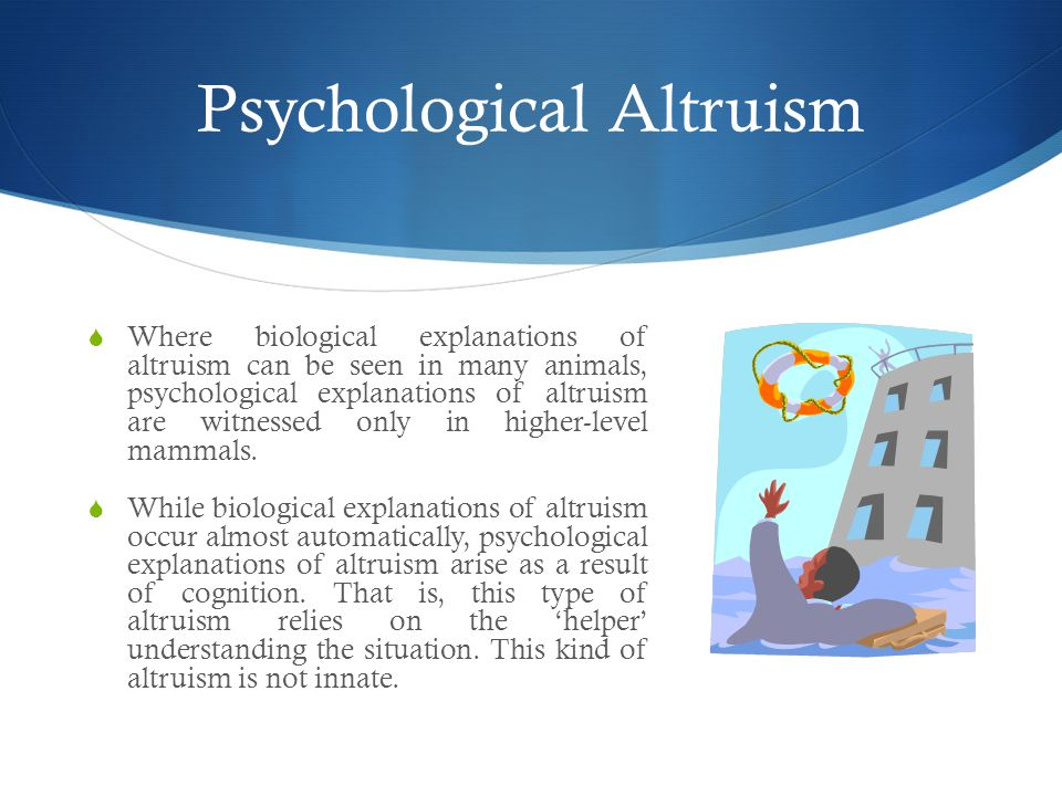 Psychological Altruism  Where biological explanations of altruism can be seen in many animals, psychological explanations of altruism are witnessed only in higher-level mammals.