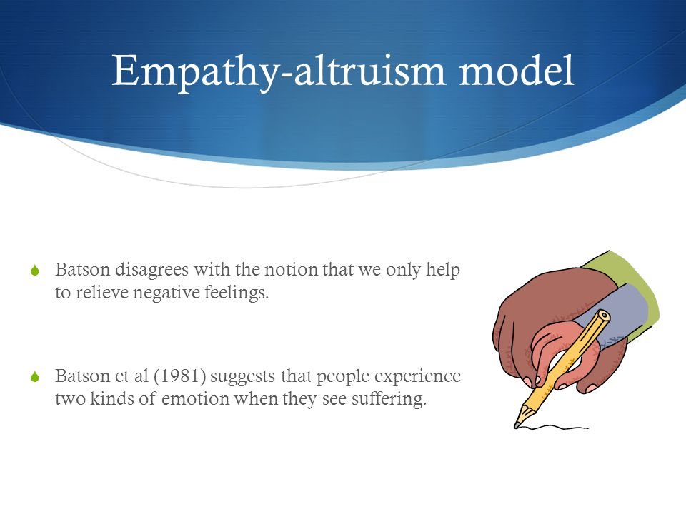 Empathy-altruism model  Batson disagrees with the notion that we only help to relieve negative feelings.