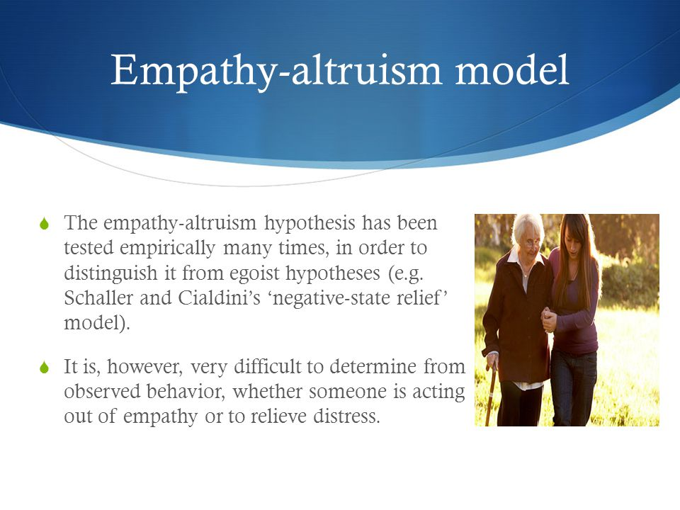 Empathy-altruism model  The empathy-altruism hypothesis has been tested empirically many times, in order to distinguish it from egoist hypotheses (e.g.