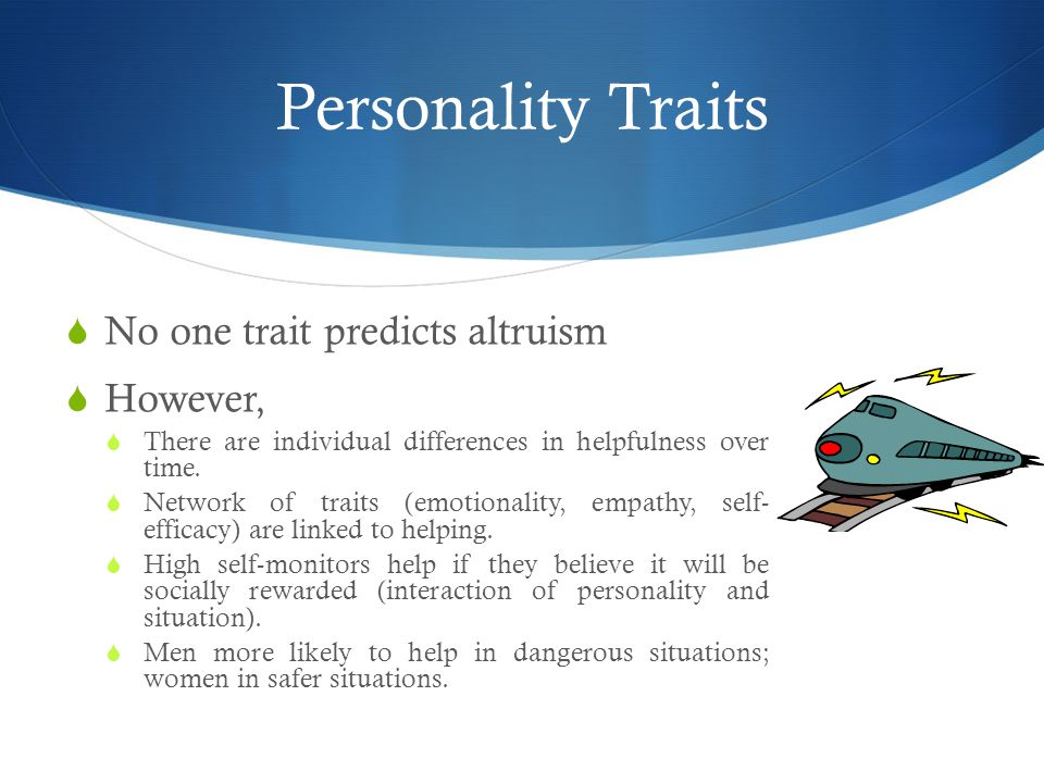 Personality Traits  No one trait predicts altruism  However,  There are individual differences in helpfulness over time.