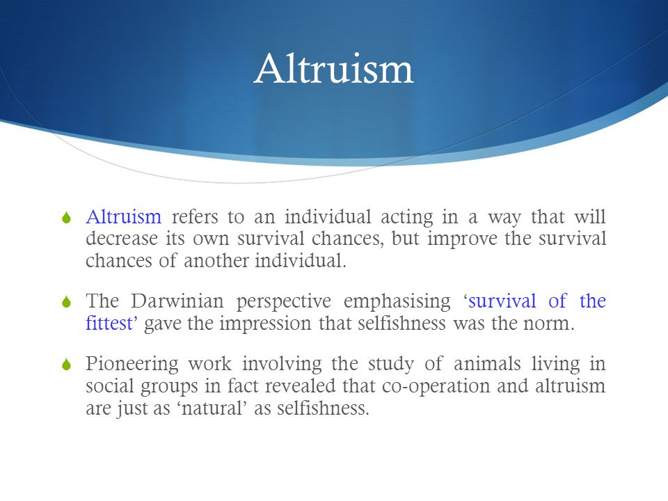 Altruism  Altruism refers to an individual acting in a way that will decrease its own survival chances, but improve the survival chances of another individual.