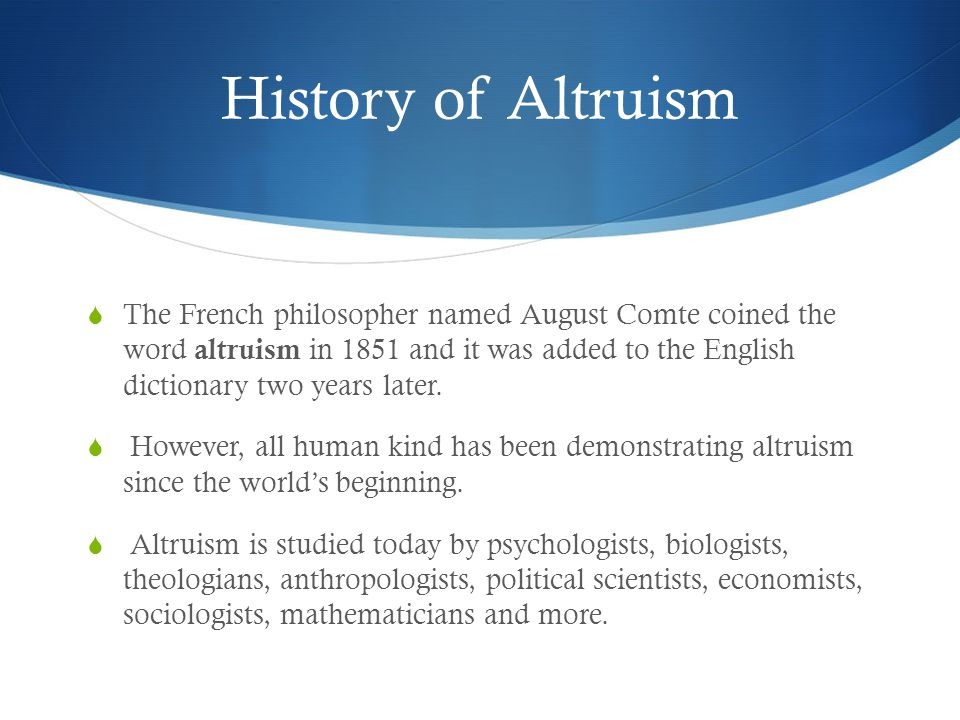 History of Altruism  The French philosopher named August Comte coined the word altruism in 1851 and it was added to the English dictionary two years later.