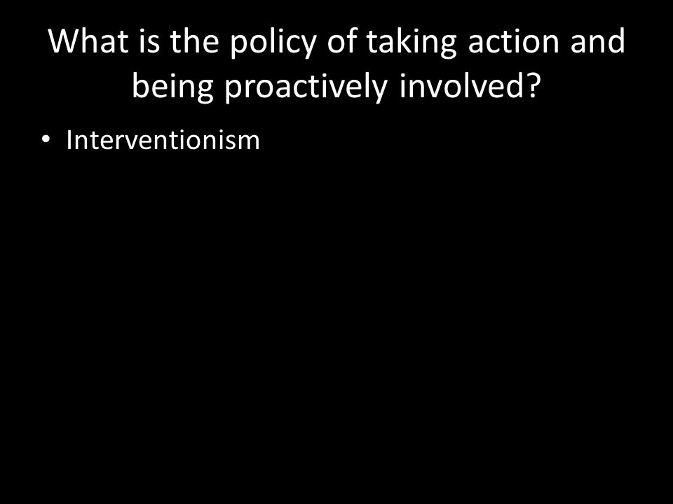 What is the policy of taking action and being proactively involved Interventionism