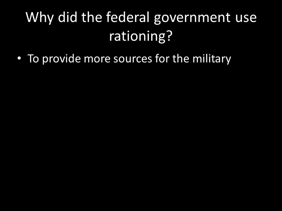 Why did the federal government use rationing To provide more sources for the military