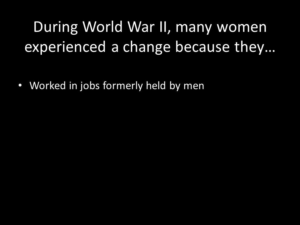 During World War II, many women experienced a change because they… Worked in jobs formerly held by men
