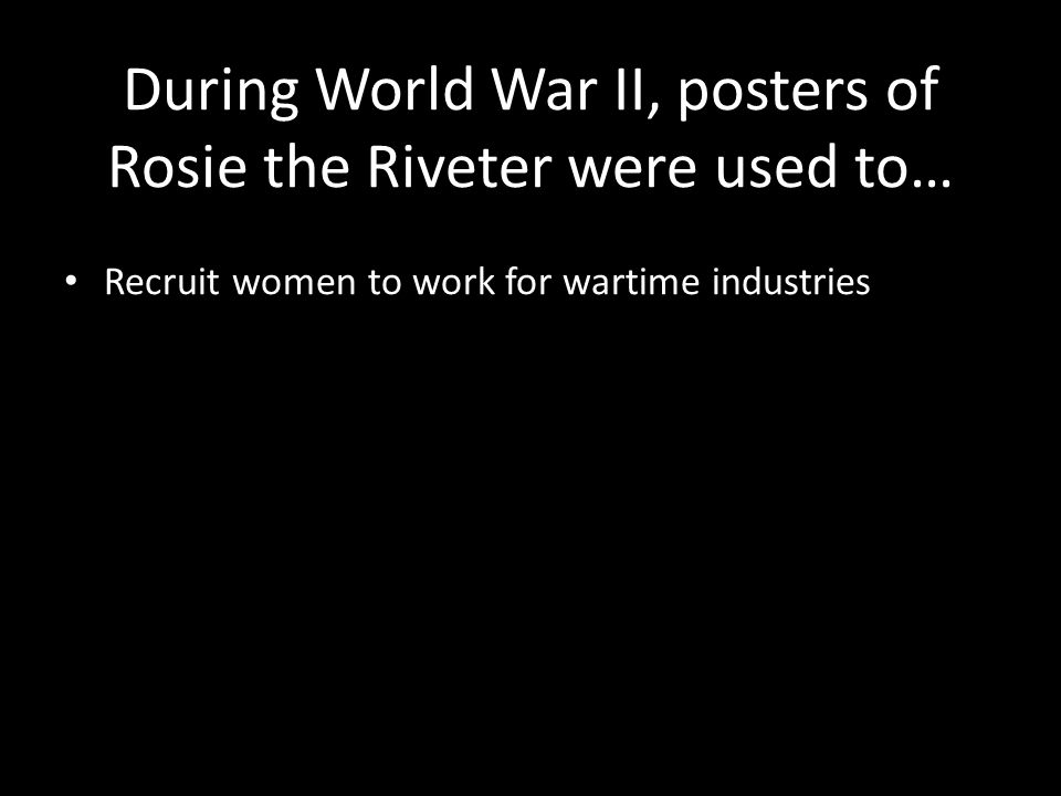 During World War II, posters of Rosie the Riveter were used to… Recruit women to work for wartime industries